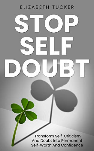 Stop Self Doubt: Transform Self-Criticism And Doubt Into Permanent Self-Worth And Confidence