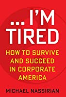 ... I'm Tired: How to Survive and Succeed in Corporate America