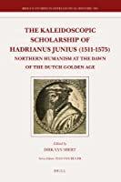 The Kaleidoscopic Scholarship of Hadrianus Junius, 1511-1575: Northern Humanism at the Dawn of the Dutch Golden Age (Brill's Studies in Itellectual History)