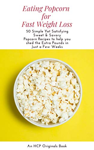 Eating Popcorn for Fast Weight Loss: 50 Simple Yet Satisfying Sweet & Savory Popcorn Recipes to help you shed the Extra Pounds in Just a Few Weeks (English Edition)