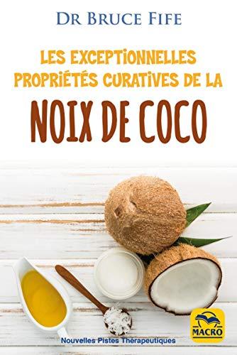 Les exceptionnelles propriétés curatives de la noix de coco: Prévenir et soigner les problèmes de santé les plus fréquents grâce à l'eau, au lait, à la pulpe et à l'huile de coco