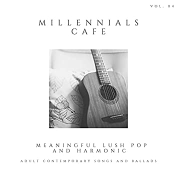 Millennials Cafe - Meaningful Lush Pop And Harmonic Adult Contemporary Songs And Ballads, Vol. 04