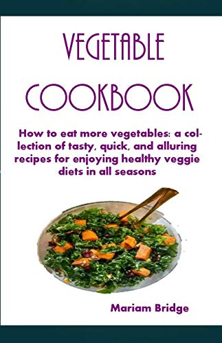 Vegetable Cookbook: How to eat more vegetables: a collection of tasty, quick, and alluring recipes for enjoying healthy veggie diets in all seasons