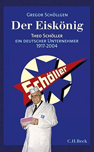 Der Eiskönig: Theo Schöller, Ein deutscher Unternehmer 1917-2004