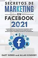 SECRETOS DE MARKETING EN FACEBOOK 2021 La guía definitiva para principiantes sobre el éxito en la publicidad, dominar estas redes sociales, ganar clientes, aumentar las ventas y las ganancias