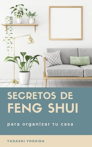 SECRETOS DE FENG SHUI PARA ORGANIZAR TU CASA: Trucos, consejos principios y rituales para ordenar y limpiar tu hogar y sus habitaciones y llenarlo de energía positiva para lograr salud y felicidad