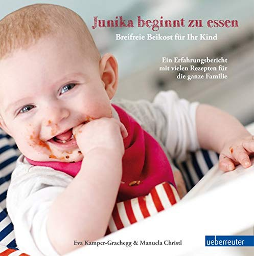 Junika beginnt zu essen. Breifreie Beikost für Ihr Kind. Ein Erfahrungsbericht mit vielen Rezepten für die ganze Familie.