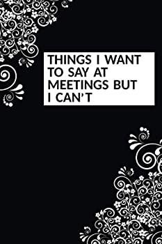 Things I Want To Say At Meetings But I can t  Funny Sarcastic Office Humour Journal Notebook Gift For Co-workers 6x9 inches