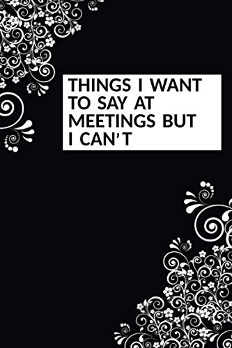 Things I Want To Say At Meetings But I can't: Funny Sarcastic Office Humour Journal Notebook Gift...