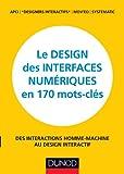 Le design des interfaces numériques en 170 mots-clés - Des interactions Homme-Machine au design...: Des interactions Homme-Machine au design interactif