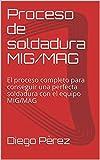 Proceso de soldadura MIG/MAG: El proceso completo para conseguir una perfecta soldadura con el equipo MIG/MAG