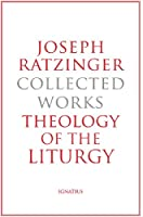 Theology of the Liturgy: The Sacramental Foundation of Christian Existence (Joseph Ratzinger Collected Works)