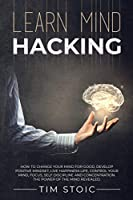 Learn Mind Hacking: How to change your mind for good, Develop Positive Mindset, live Happiness Life, Control Your Mind, Focus, Self Discipline and Concentration. The power of the mind revealed.