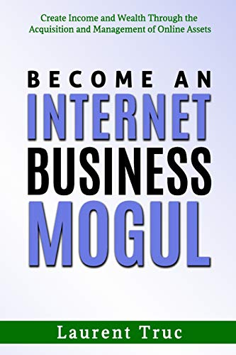 Become An Internet Business Mogul: Create Income and Wealth Through the Acquisition and Management of Online Assets