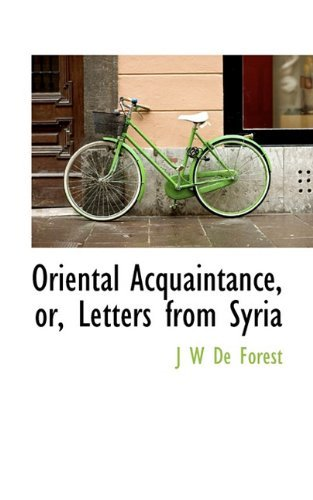 Oriental Acquaintance, or, Letters from Syria by J W De Forest (2009-11-24)