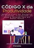 Código X Da Produtividade: Aprenda Como Ser Produtivo No Trabalho, Trabalhando Em Casa E Fazendo Mais Em Menos Tempo (Portuguese Edition)