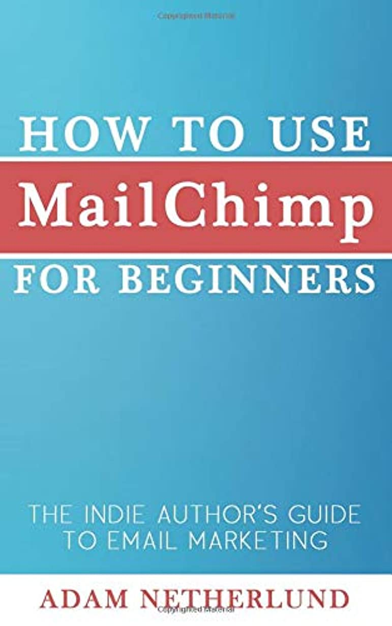 虐待援助する作家How to Use MailChimp for Beginners: The Indie Author's Guide to Email Marketing