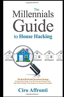 The Millennials Guide to House Hacking: The Best Real Estate Investment Strategy to Get in the Game, Live for Free (or Nea...