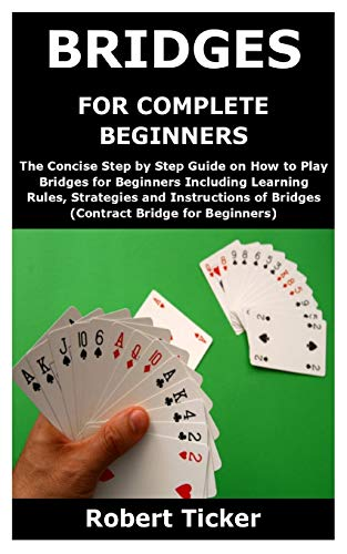 BRIDGES FOR COMPLETE BEGINNERS: The Concise Step by Step Guide on How to Play Bridges for Beginners Including Learning Rules, Strategies and Instructions of Bridges (Contract Bridge for Beginners)