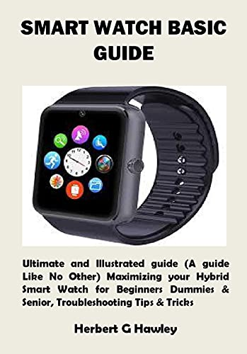 SMART WATCH BASIC GUIDE: Ultimate and Illustrated guide (A guide Like No Other) Maximizing your Hybrid Smart Watch for Beginners Dummies & Senior, Troubleshooting Tips & Tricks (English Edition)