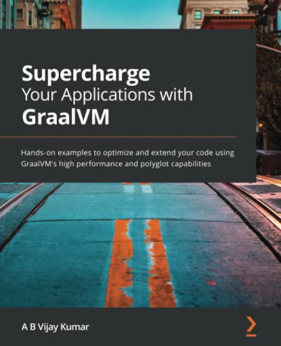 Supercharge Your Applications with GraalVM: Hands-on examples to optimize and extend your code using GraalVM's high performance and polyglot capabilities Front Cover
