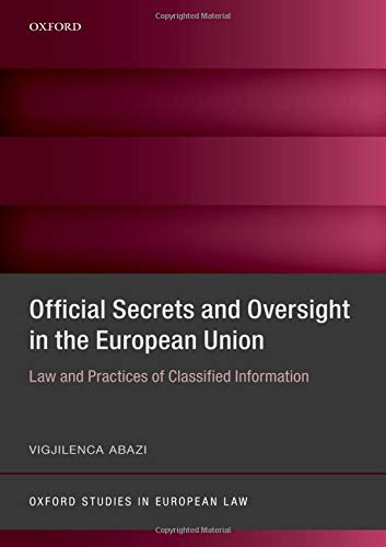 Official Secrets and Oversight in the EU: Law and Practices of Classified Information (Oxford Studies in European Law)