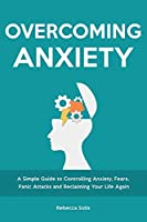 Overcoming Anxiety: A Simple Guide to Controlling Anxiety, Fears, Panic Attacks and Reclaiming Your Life Again