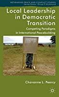 Local Leadership in Democratic Transition: Competing Paradigms in International Peacebuilding (Rethinking Peace and Conflict Studies)