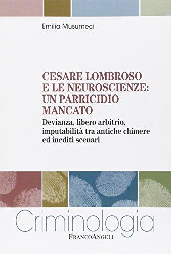 Cesare Lombroso e le neuroscienze: un parricidio mancato. Devianza, libero arbitrio, imputabilità tra antiche chimere ed inediti scenari