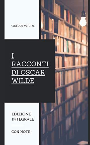 I Racconti di Oscar Wilde: Contiene le raccolte 'Il Principe Felice e altri Racconti' e 'La Casa dei Melograni'. Edizione integrale.