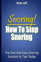 Snoring! How to Stop Snoring Today: The Fast and Easy Snoring Solution Tips