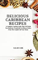 Delicious Caribbean Recipes: A Complete Cooking Guide That Will Help You Replicate Wonderful Caribbean Dishes From The Comfort Of Your Home