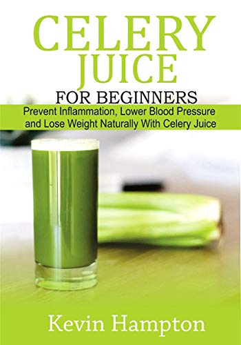 Celery Juice for Beginners: Prevent Inflammation, Lower Blood Pressure and Lose Weight Naturally with Celery Juice (English Edition)
