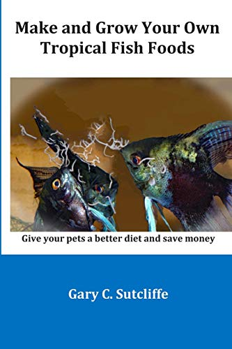 Make and Grow Your Own Tropical Fish Foods: Give your pets a better diet and save money