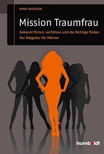 Mission Traumfrau: Gekonnt flirten, verführen und die Richtige finden. Der Ratgeber für Männer (humboldt - Psychologie & Lebensgestaltung)