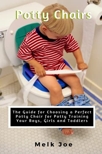 Potty Chair: The Guide for Choosing a Perfect Potty Chair for Potty Training Your Boys, Girls and Toddlers