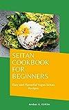 Seitan Cookbook for Beginners: Easy and Flavorful Vegan Seitan Recipes (English Edition)