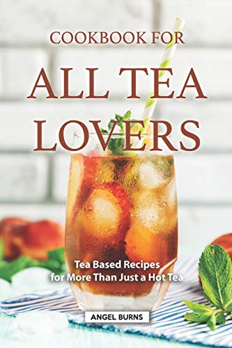 Cookbook for all Tea Lovers: Tea Based Recipes for More Than Just a Hot Tea