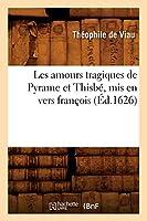 Les amours tragiques de Pyrame et Thisbé, mis en vers françois (Éd.1626) (Litterature)