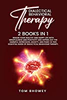 Dialectical Behaviour Therapy: Regain Your Healthy and Happy Life with Mindfullness and Positivity and Wiping Out the Harmful Depression, Anxiety, and Panic in This Essential Guide of Dialectical Behaviour Therapy.