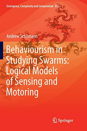 Behaviourism in Studying Swarms: Logical Models of Sensing and Motoring (Emergence, Complexity and Computation, Band 33)