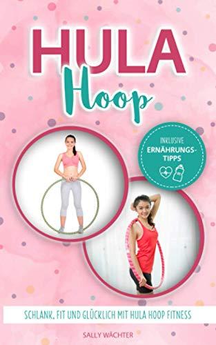 Hula Hoop: Schlank, fit und glücklich mit Hula Hoop Fitness / Hula Hoop Buch für Anfänger und Fortgeschrittene