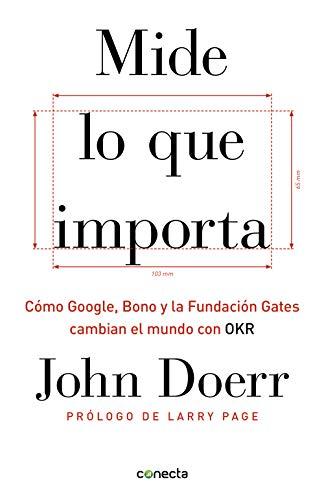 Mide lo que importa: Cómo Google, Bono y la Fundación Gates cambian el mundo con OKR (Conecta)