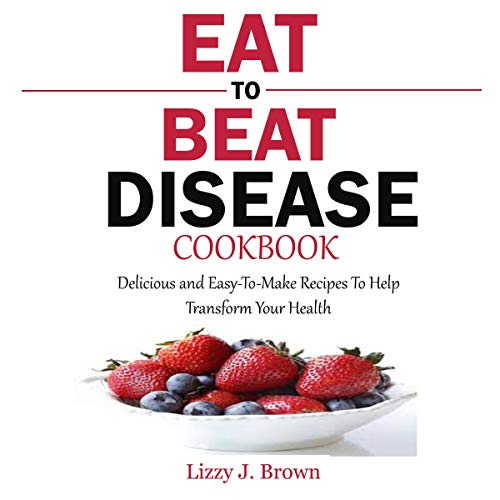 Eat to Beat Disease Cookbook: Delicious and Easy-to-Make Recipes to Help Transform Your Health audiobook cover art