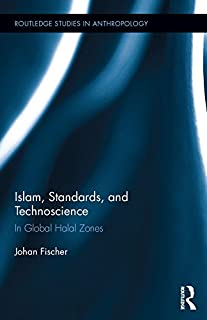 Islam, Standards, and Technoscience: In Global Halal Zones (Routledge Studies in Anthropology Book 28)