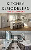 KITCHEN REMODELING FOR BEGINNERS: Step By Step Guide To Kitchen Renovation And Refurbishment (English Edition)