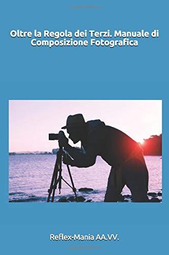 Oltre la Regola dei Terzi. Manuale di Composizione Fotografica