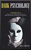 Dark Psychology: 3 Books in 1 A Practical Guide to Influence and Persuade People and Win in Any Situation