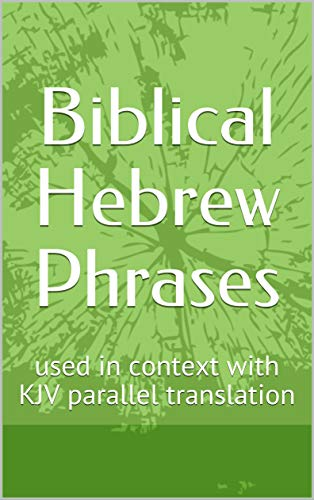 Biblical Hebrew Phrases: used in context with KJV parallel translation (English Edition)