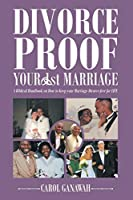 Divorce Proof Your 1st Marriage: A Biblical Handbook on How to Keep your Marriage Divorce-free for LIFE